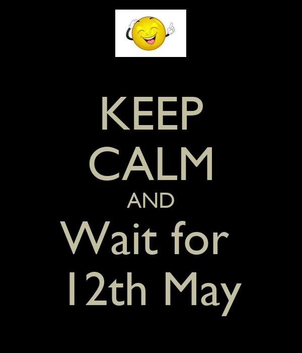 KEEP CALM AND Wait for  12th May