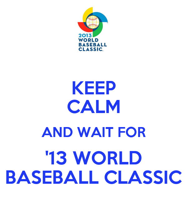 KEEP CALM AND WAIT FOR '13 WORLD BASEBALL CLASSIC