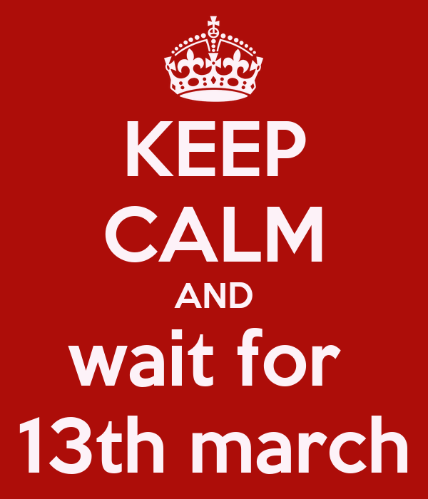 KEEP CALM AND wait for  13th march