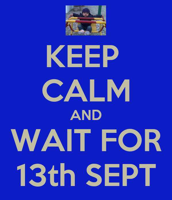 KEEP  CALM AND WAIT FOR 13th SEPT