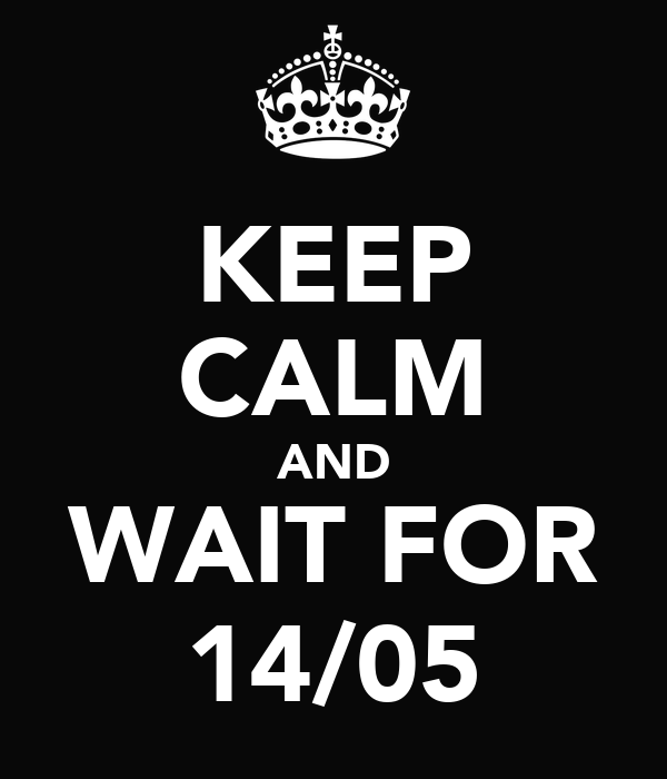 KEEP CALM AND WAIT FOR 14/05