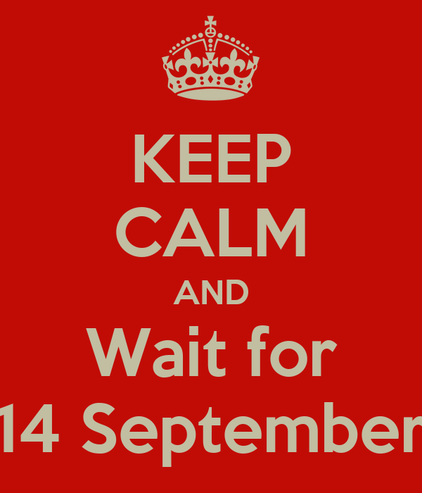 KEEP CALM AND Wait for 14 September