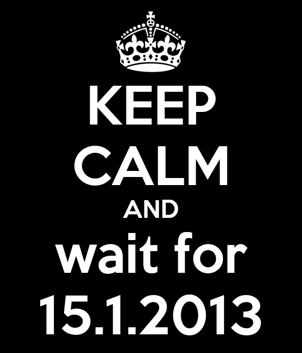 KEEP CALM AND wait for 15.1.2013