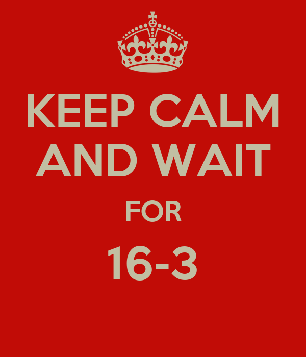 KEEP CALM AND WAIT FOR 16-3