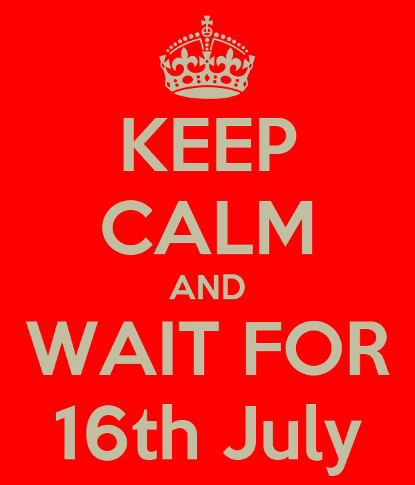 KEEP CALM AND WAIT FOR 16th July