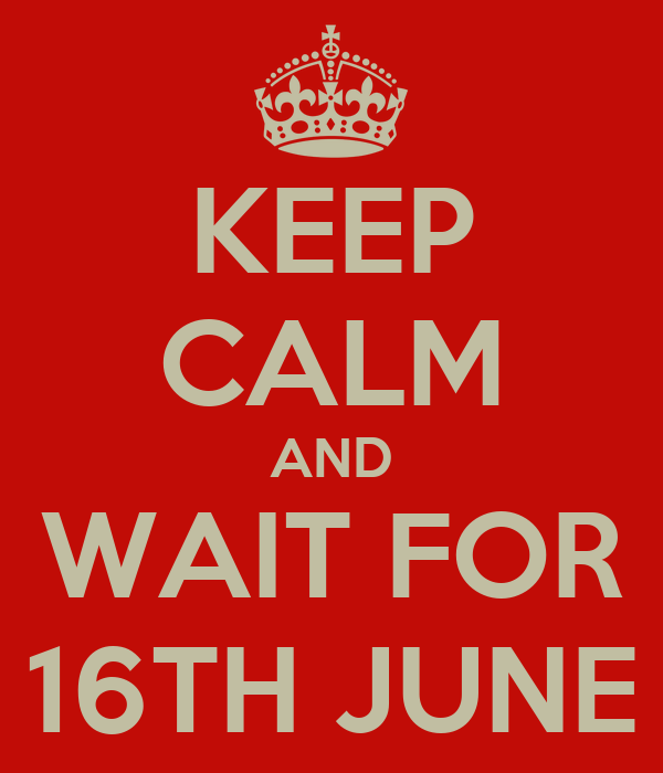 KEEP CALM AND WAIT FOR 16TH JUNE