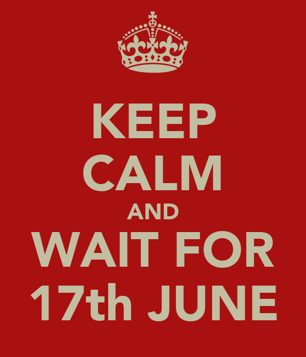 KEEP CALM AND WAIT FOR 17th JUNE
