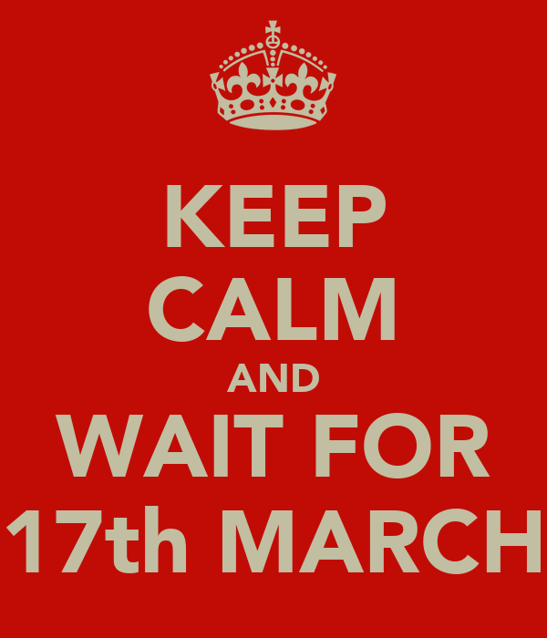 KEEP CALM AND WAIT FOR 17th MARCH