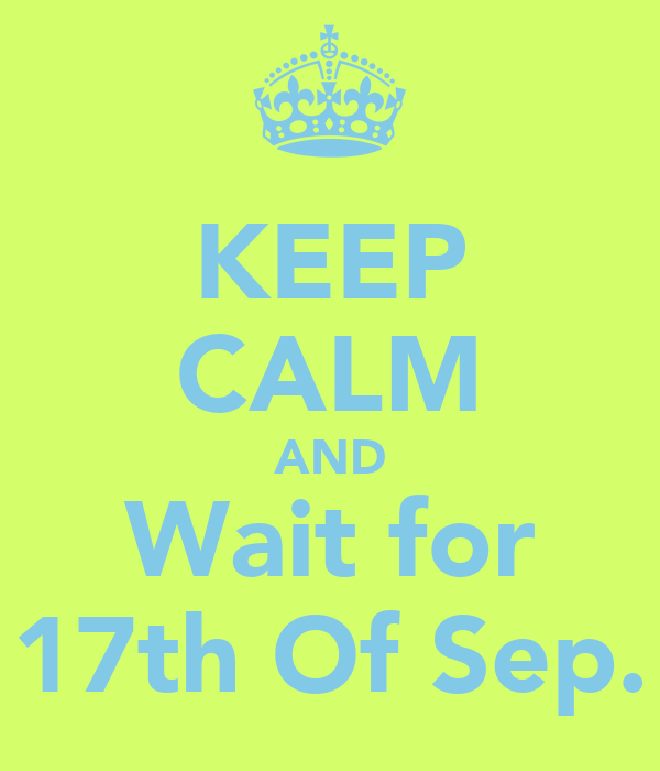 KEEP CALM AND Wait for 17th Of Sep.