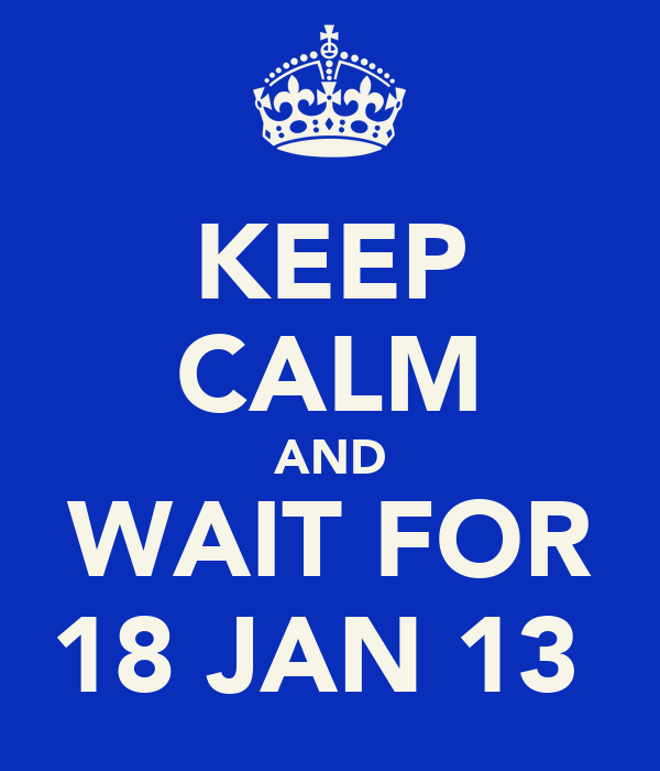 KEEP CALM AND WAIT FOR 18 JAN 13