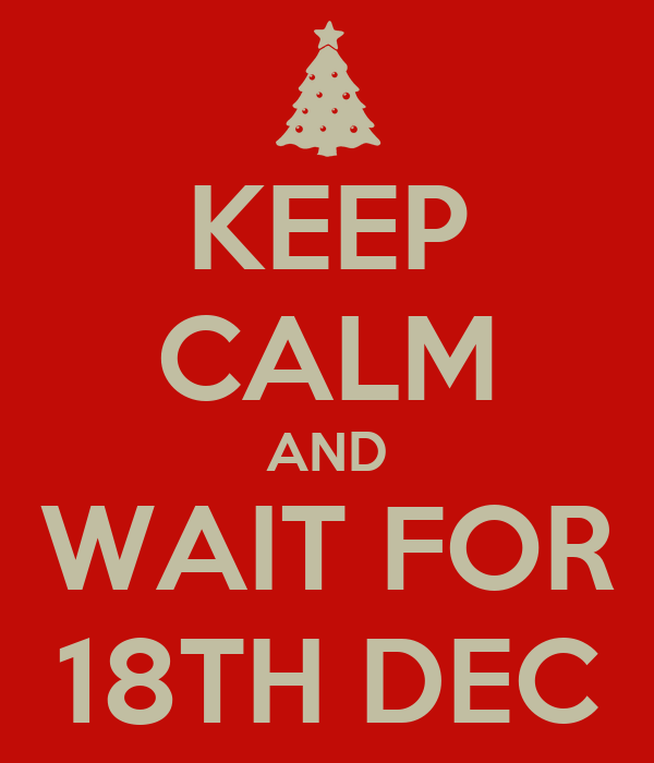 KEEP CALM AND WAIT FOR 18TH DEC
