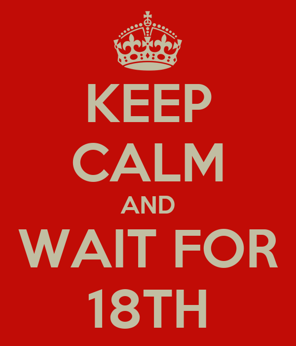 KEEP CALM AND WAIT FOR 18TH