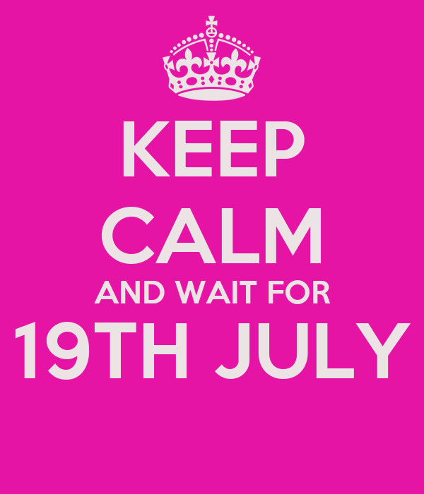 KEEP CALM AND WAIT FOR 19TH JULY