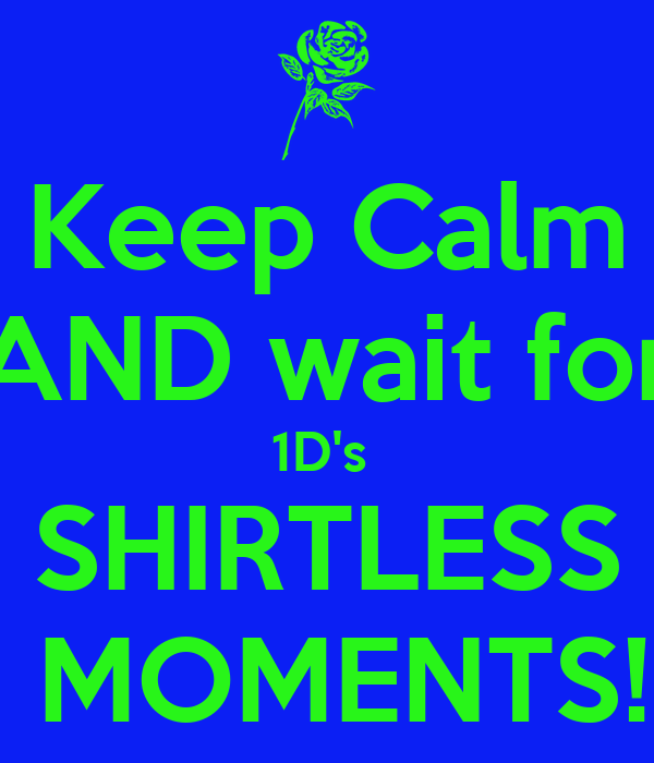 Keep Calm AND wait for 1D's  SHIRTLESS  MOMENTS!