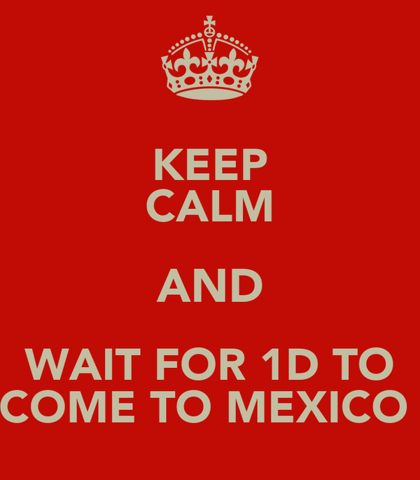KEEP CALM AND WAIT FOR 1D TO COME TO MEXICO