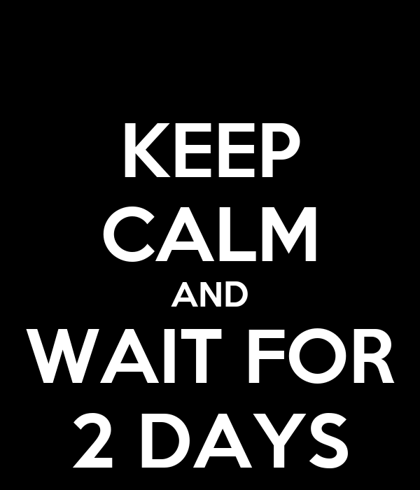 KEEP CALM AND WAIT FOR 2 DAYS
