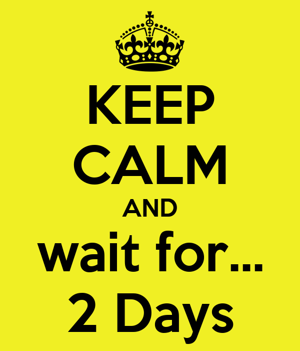 KEEP CALM AND wait for... 2 Days