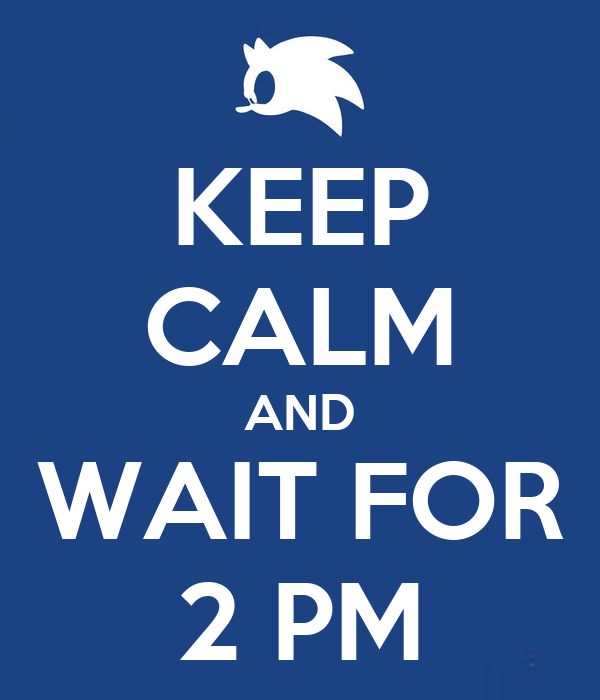 KEEP CALM AND WAIT FOR 2 PM