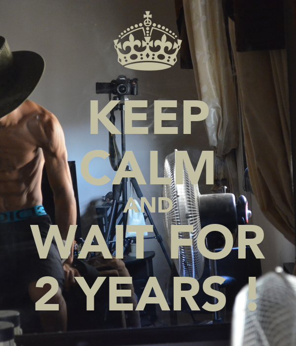 KEEP CALM AND WAIT FOR 2 YEARS !