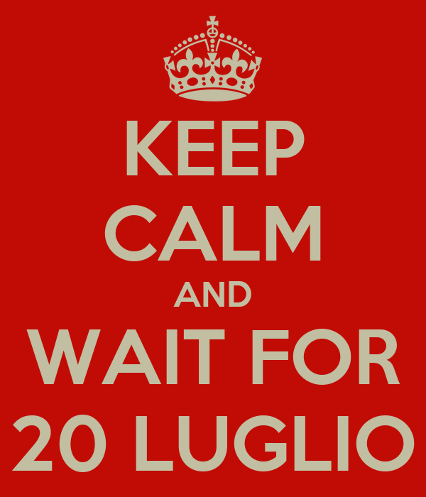 KEEP CALM AND WAIT FOR 20 LUGLIO