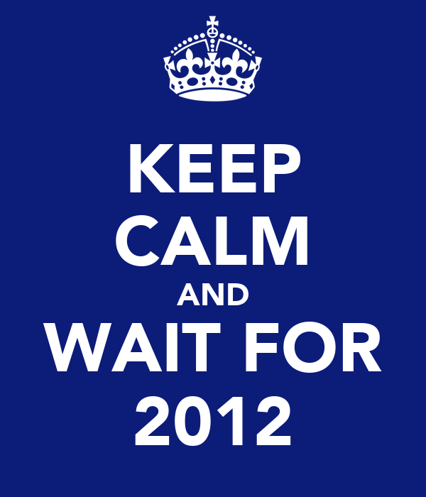 KEEP CALM AND WAIT FOR 2012