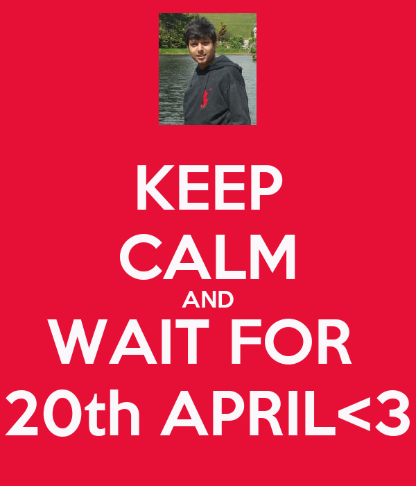KEEP CALM AND WAIT FOR  20th APRIL<3