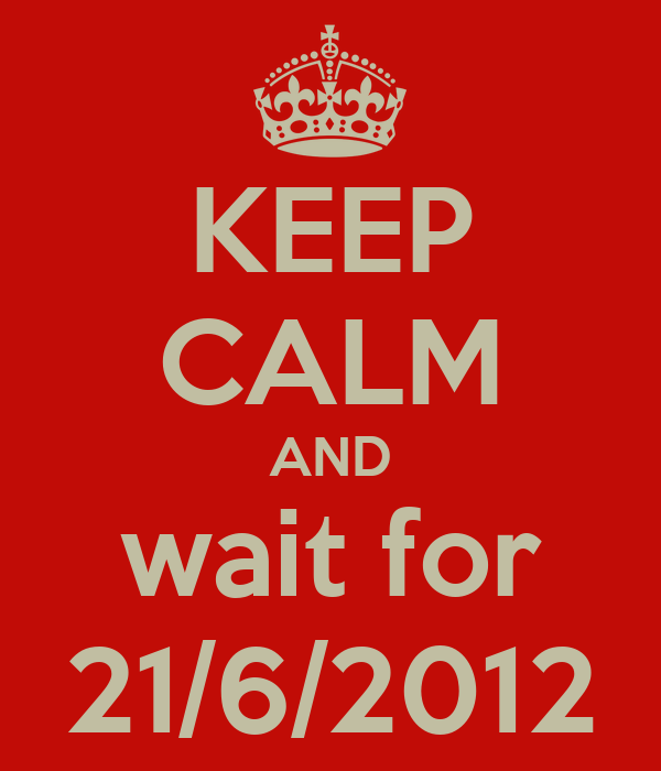 KEEP CALM AND wait for 21/6/2012