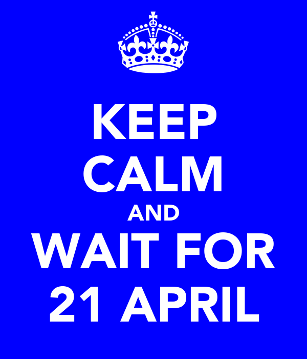KEEP CALM AND WAIT FOR 21 APRIL