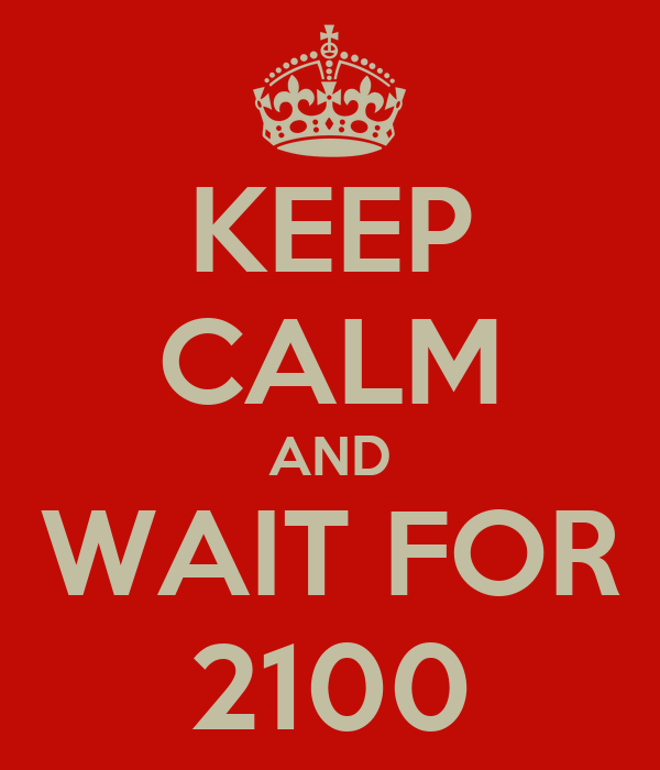 KEEP CALM AND WAIT FOR 2100