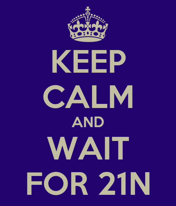 KEEP CALM AND WAIT FOR 21N