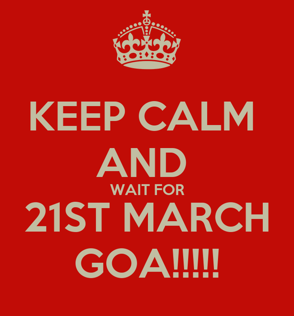 KEEP CALM  AND  WAIT FOR 21ST MARCH GOA!!!!!