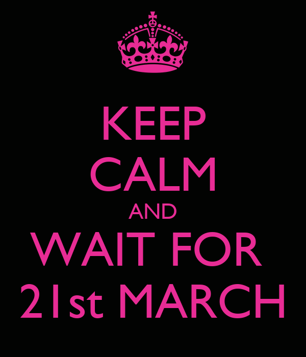 KEEP CALM AND WAIT FOR  21st MARCH
