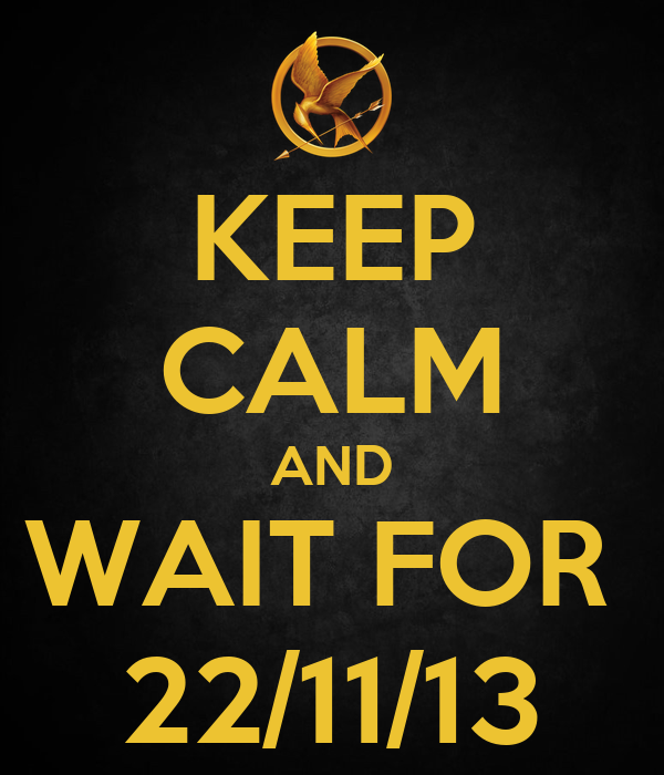 KEEP CALM AND WAIT FOR  22/11/13