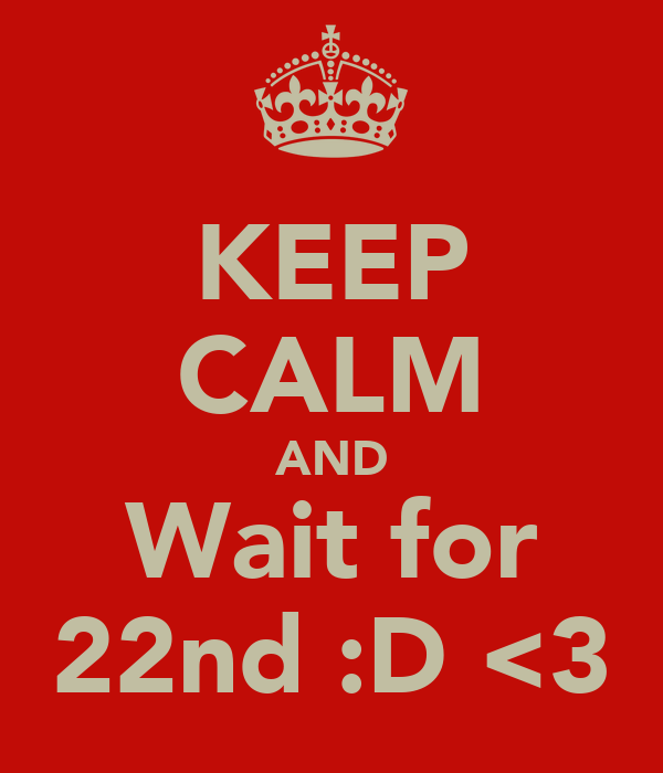 KEEP CALM AND Wait for 22nd :D <3