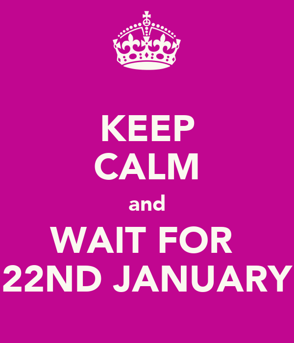 KEEP CALM and WAIT FOR  22ND JANUARY