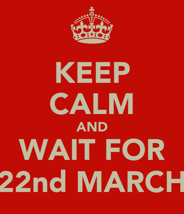 KEEP CALM AND WAIT FOR 22nd MARCH