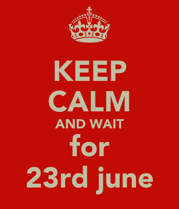 KEEP CALM AND WAIT for 23rd june