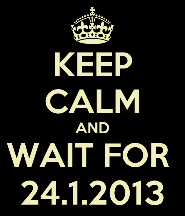 KEEP CALM AND WAIT FOR  24.1.2013