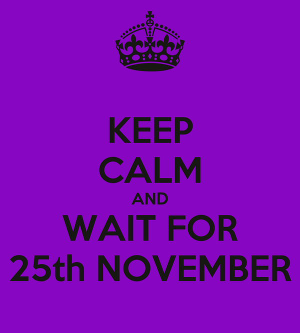 KEEP CALM AND WAIT FOR 25th NOVEMBER