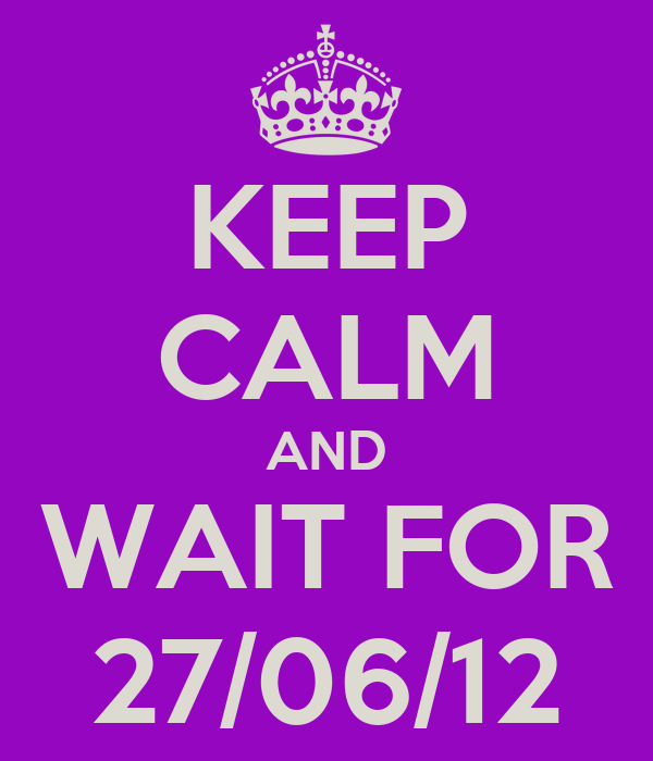 KEEP CALM AND WAIT FOR 27/06/12