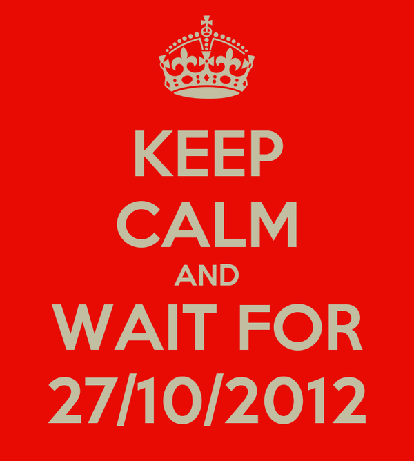 KEEP CALM AND WAIT FOR 27/10/2012