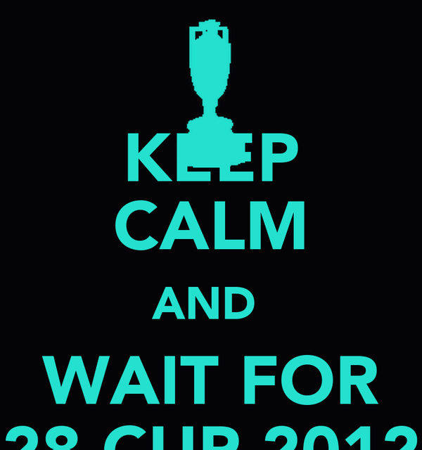 KEEP CALM AND  WAIT FOR 28 CUP 2012