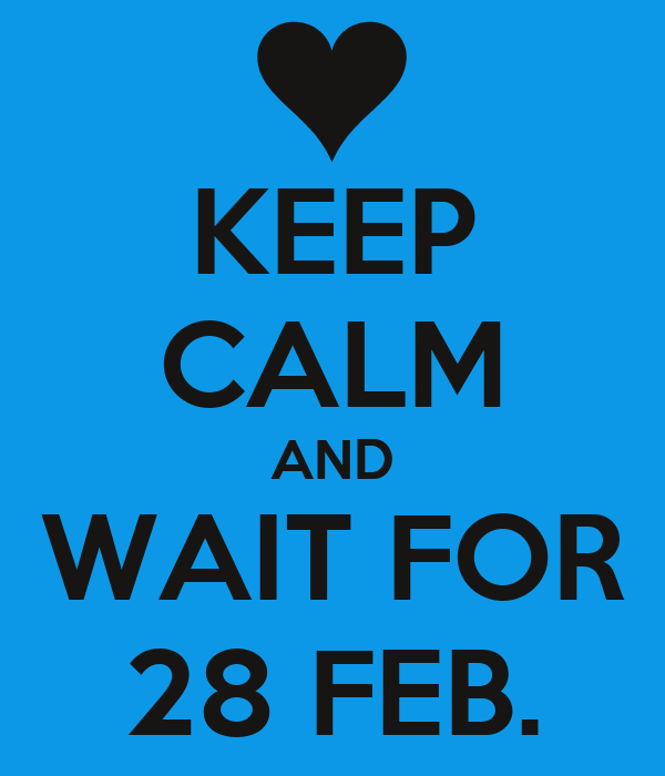 KEEP CALM AND WAIT FOR 28 FEB.
