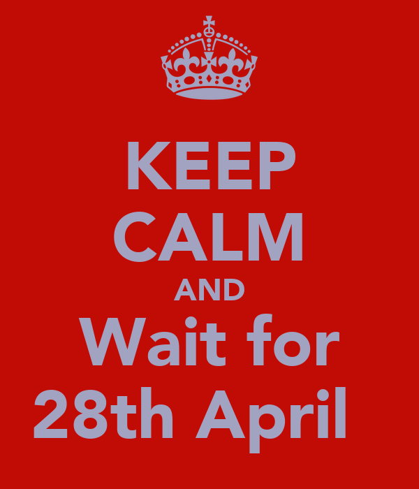 KEEP CALM AND Wait for 28th April ♥