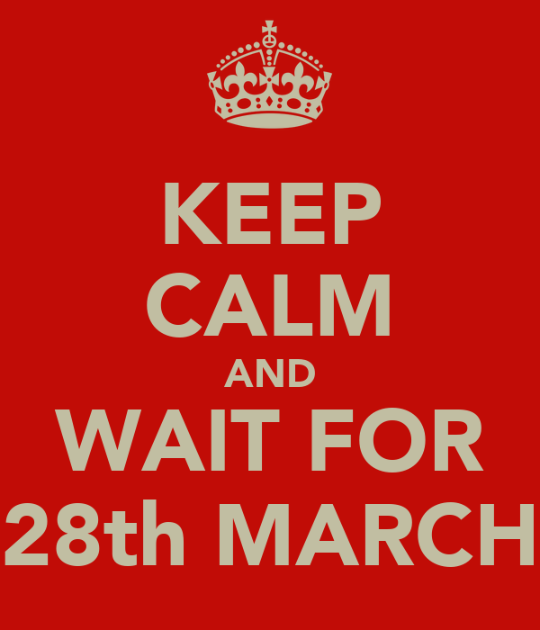 KEEP CALM AND WAIT FOR 28th MARCH
