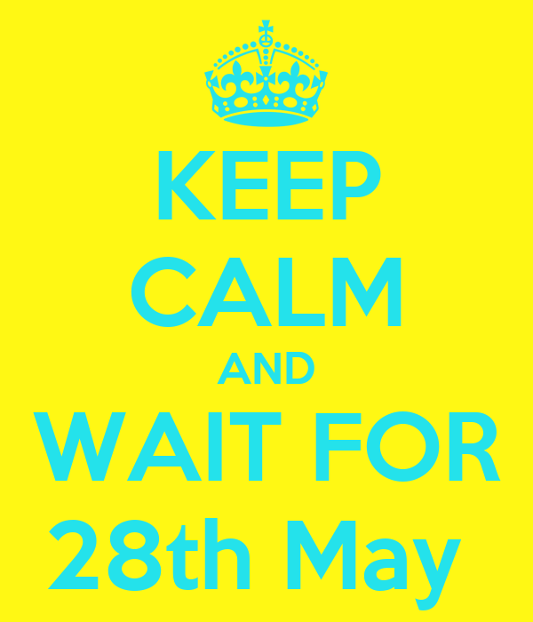 KEEP CALM AND WAIT FOR 28th May