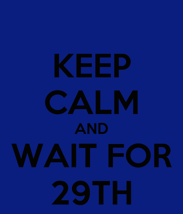 KEEP CALM AND WAIT FOR 29TH
