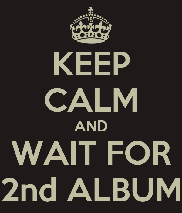 KEEP CALM AND WAIT FOR 2nd ALBUM