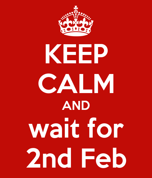 KEEP CALM AND wait for 2nd Feb