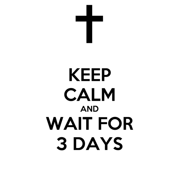 KEEP CALM AND WAIT FOR 3 DAYS